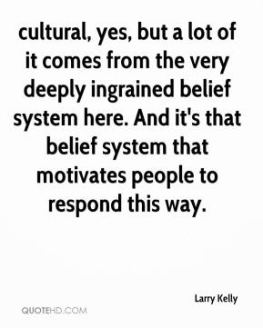 Larry Kelly  - cultural, yes, but a lot of it comes from the very deeply ingrained belief system here. And it's that belief system that motivates people to respond this way.