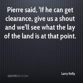 Larry Kelly  - Pierre said, 'If he can get clearance, give us a shout and we'll see what the lay of the land is at that point.