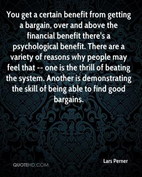 You get a certain benefit from getting a bargain, over and above the financial benefit there's a psychological benefit. There are a variety of reasons why people may feel that -- one is the thrill of beating the system. Another is demonstrating the skill of being able to find good bargains.