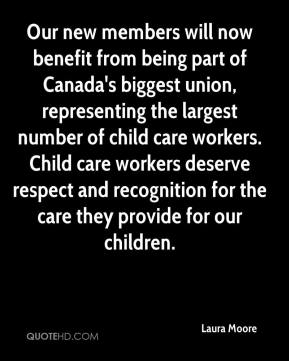 Laura Moore  - Our new members will now benefit from being part of Canada's biggest union, representing the largest number of child care workers. Child care workers deserve respect and recognition for the care they provide for our children.
