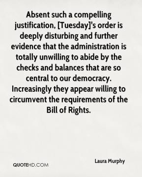 Laura Murphy  - Absent such a compelling justification, [Tuesday]'s order is deeply disturbing and further evidence that the administration is totally unwilling to abide by the checks and balances that are so central to our democracy. Increasingly they appear willing to circumvent the requirements of the Bill of Rights.