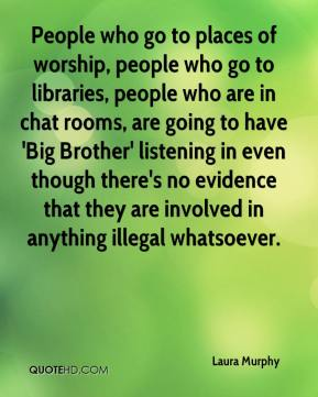 Laura Murphy  - People who go to places of worship, people who go to libraries, people who are in chat rooms, are going to have 'Big Brother' listening in even though there's no evidence that they are involved in anything illegal whatsoever.