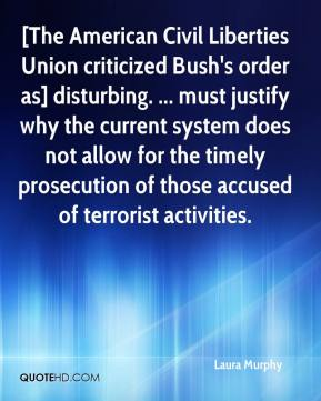 Laura Murphy  - [The American Civil Liberties Union criticized Bush's order as] disturbing. ... must justify why the current system does not allow for the timely prosecution of those accused of terrorist activities.