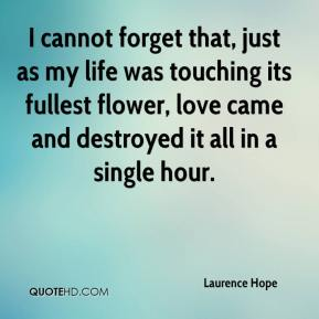 Laurence Hope  - I cannot forget that, just as my life was touching its fullest flower, love came and destroyed it all in a single hour.