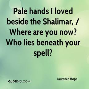 Laurence Hope  - Pale hands I loved beside the Shalimar, / Where are you now? Who lies beneath your spell?