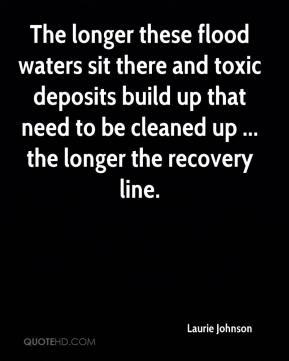 The longer these flood waters sit there and toxic deposits build up that need to be cleaned up ... the longer the recovery line.