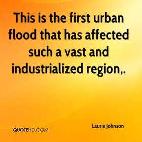Laurie Johnson  - This is the first urban flood that has affected such a vast and industrialized region.