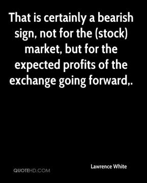 Lawrence White  - That is certainly a bearish sign, not for the (stock) market, but for the expected profits of the exchange going forward.