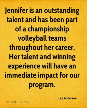 Lee Anderson  - Jennifer is an outstanding talent and has been part of a championship volleyball teams throughout her career. Her talent and winning experience will have an immediate impact for our program.