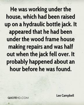 Lee Campbell  - He was working under the house, which had been raised up on a hydraulic bottle jack. It appeared that he had been under the wood frame house making repairs and was half out when the jack fell over. It probably happened about an hour before he was found.