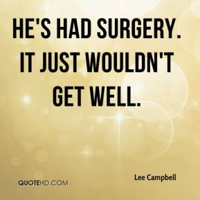 Lee Campbell  - He's had surgery. It just wouldn't get well.
