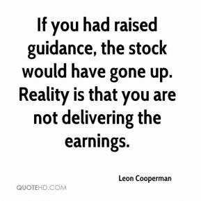 Leon Cooperman  - If you had raised guidance, the stock would have gone up. Reality is that you are not delivering the earnings.