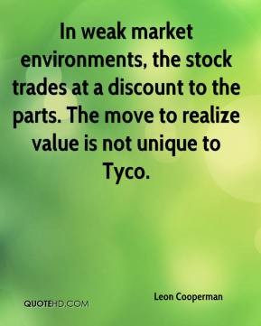 Leon Cooperman  - In weak market environments, the stock trades at a discount to the parts. The move to realize value is not unique to Tyco.