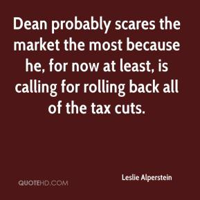 Leslie Alperstein  - Dean probably scares the market the most because he, for now at least, is calling for rolling back all of the tax cuts.