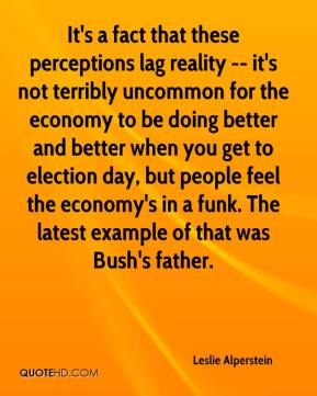 Leslie Alperstein  - It's a fact that these perceptions lag reality -- it's not terribly uncommon for the economy to be doing better and better when you get to election day, but people feel the economy's in a funk. The latest example of that was Bush's father.