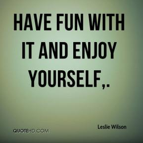 Have fun with it and enjoy yourself.