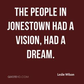 The people in Jonestown had a vision, had a dream.