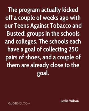 The program actually kicked off a couple of weeks ago with our Teens Against Tobacco and Busted! groups in the schools and colleges. The schools each have a goal of collecting 250 pairs of shoes, and a couple of them are already close to the goal.