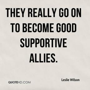 Leslie Wilson  - They really go on to become good supportive allies.