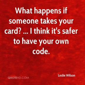 Leslie Wilson  - What happens if someone takes your card? ... I think it's safer to have your own code.