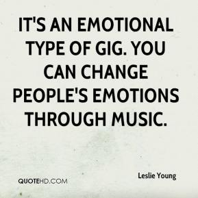 Leslie Young  - It's an emotional type of gig. You can change people's emotions through music.