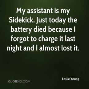 Leslie Young  - My assistant is my Sidekick. Just today the battery died because I forgot to charge it last night and I almost lost it.