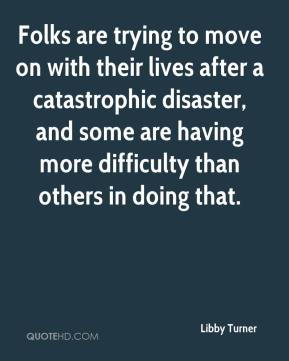 Libby Turner  - Folks are trying to move on with their lives after a catastrophic disaster, and some are having more difficulty than others in doing that.