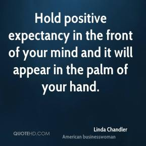 Hold positive expectancy in the front of your mind and it will appear in the palm of your hand.