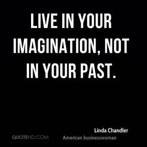Live in your imagination, not in your past.