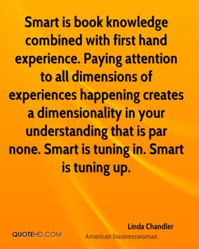 Linda Chandler  - Smart is book knowledge combined with first hand experience. Paying attention to all dimensions of experiences happening creates a dimensionality in your understanding that is par none. Smart is tuning in. Smart is tuning up.