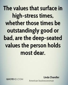The values that surface in high-stress times, whether those times be outstandingly good or bad, are the deep-seated values the person holds most dear.
