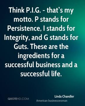 Think P.I.G. - that's my motto. P stands for Persistence, I stands for Integrity, and G stands for Guts. These are the ingredients for a successful business and a successful life.