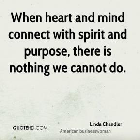 When heart and mind connect with spirit and purpose, there is nothing we cannot do.