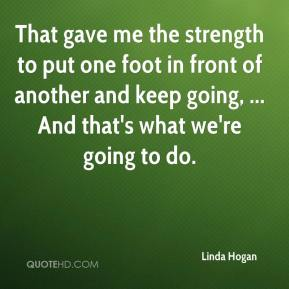 Linda Hogan  - That gave me the strength to put one foot in front of another and keep going, ... And that's what we're going to do.