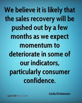 Linda Kristiansen  - We believe it is likely that the sales recovery will be pushed out by a few months as we expect momentum to deteriorate in some of our indicators, particularly consumer confidence.