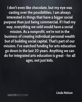 Linda Nelson  - I don't even like chocolate, but my eye was casting over the possibilities. I am always interested in things that have a bigger social purpose than just being commercial. If I had my way, everything we sold would have a social mission. As a nonprofit, we're not in the business of creating individual personal wealth but of building social capital. That's part of our mission. I've watched funding for arts education go down in the last 20 years. Anything we can do for integrated arts education is great - for all ages, not just kids.