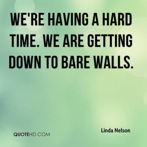 Linda Nelson  - We're having a hard time. We are getting down to bare walls.
