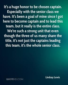 Lindsay Lewis  - It's a huge honor to be chosen captain. Especially with the senior class we have. It's been a goal of mine since I got here to become captain and to lead this team, but it really is the entire class. We're such a strong unit that even though the three of us many share the title, it's not just the captains leading this team, it's the whole senior class.