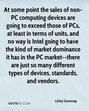 Linley Gwennap  - At some point the sales of non-PC computing devices are going to exceed those of PCs, at least in terms of units, and no way is Intel going to have the kind of market dominance it has in the PC market--there are just so many different types of devices, standards, and vendors.