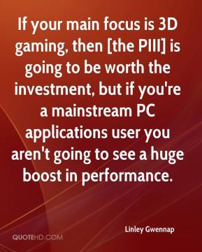 Linley Gwennap  - If your main focus is 3D gaming, then [the PIII] is going to be worth the investment, but if you're a mainstream PC applications user you aren't going to see a huge boost in performance.