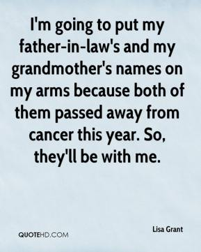 Lisa Grant  - I'm going to put my father-in-law's and my grandmother's names on my arms because both of them passed away from cancer this year. So, they'll be with me.