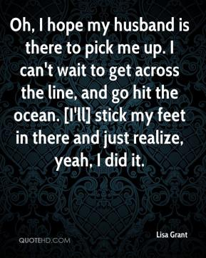 Lisa Grant  - Oh, I hope my husband is there to pick me up. I can't wait to get across the line, and go hit the ocean. [I'll] stick my feet in there and just realize, yeah, I did it.