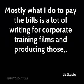 Mostly what I do to pay the bills is a lot of writing for corporate training films and producing those.