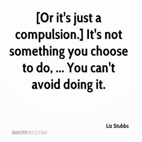 Liz Stubbs  - [Or it's just a compulsion.] It's not something you choose to do, ... You can't avoid doing it.