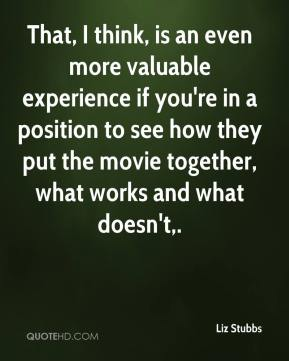 That, I think, is an even more valuable experience if you're in a position to see how they put the movie together, what works and what doesn't.