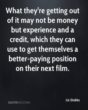 What they're getting out of it may not be money but experience and a credit, which they can use to get themselves a better-paying position on their next film.