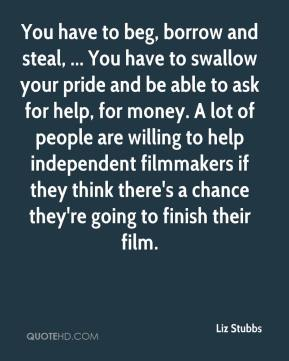 You have to beg, borrow and steal, ... You have to swallow your pride and be able to ask for help, for money. A lot of people are willing to help independent filmmakers if they think there's a chance they're going to finish their film.