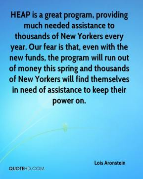 Lois Aronstein  - HEAP is a great program, providing much needed assistance to thousands of New Yorkers every year. Our fear is that, even with the new funds, the program will run out of money this spring and thousands of New Yorkers will find themselves in need of assistance to keep their power on.