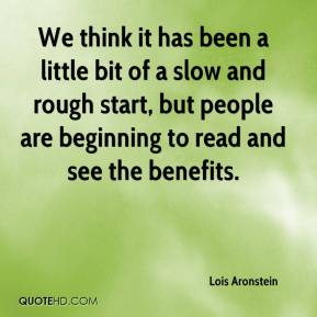 Lois Aronstein  - We think it has been a little bit of a slow and rough start, but people are beginning to read and see the benefits.