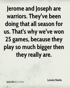 Jerome and Joseph are warriors. They've been doing that all season for us. That's why we've won 25 games, because they play so much bigger then they really are.